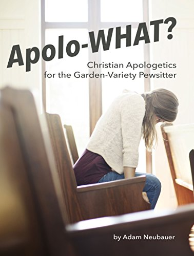 Apolo-WHAT?: Christian Apologetics for the Garden-Variety Pewsitter